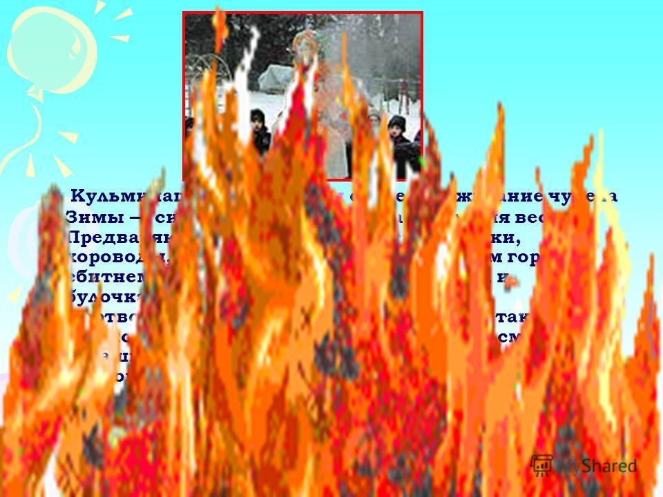 Кульминацией Масленицы остается сжигание чучела Зимы символ ухода зимы и наступления весны. Предваряют сожжение песни, игры, пляски, хороводы, сопровождающиеся угощением горячим сбитнем (медовым напитком) и блинами, и булочками-жаворонками. В качеств