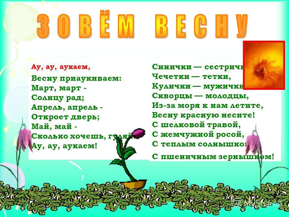 Ау, ау, аукаем, Весну приаукиваем: Март, март - Солнцу рад; Апрель, апрель - Откроет дверь; Май, май - Сколько хочешь, гуляй! Ау, ау, аукаем! Синички сестрички, Чечетки тетки, Кулички мужички, Скворцы молодцы, Из-за моря к нам летите, Весну красную н