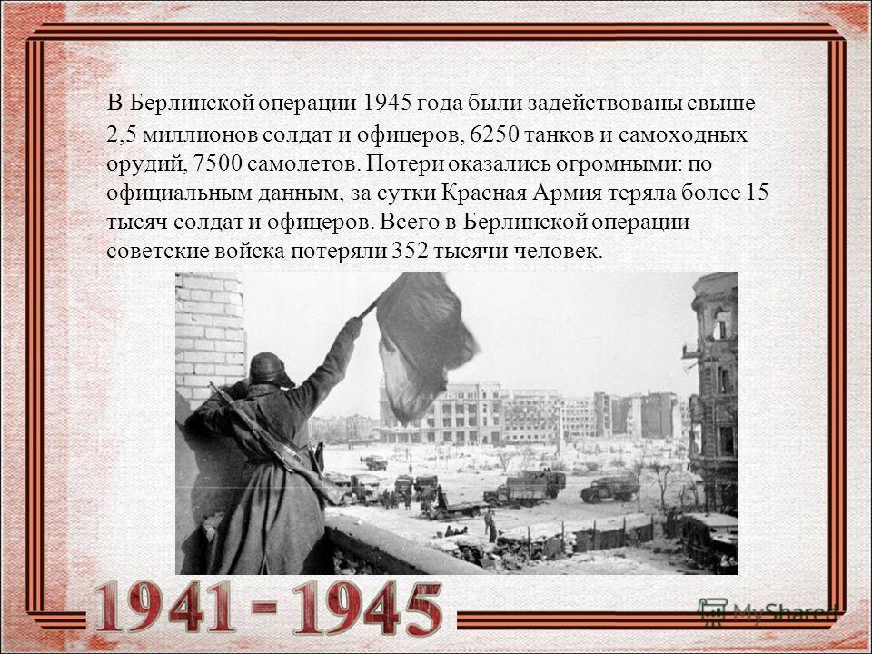 В Берлинской операции 1945 года были задействованы свыше 2,5 миллионов солдат и офицеров, 6250 танков и самоходных орудий, 7500 самолетов. Потери оказались огромными: по официальным данным, за сутки Красная Армия теряла более 15 тысяч солдат и офицер