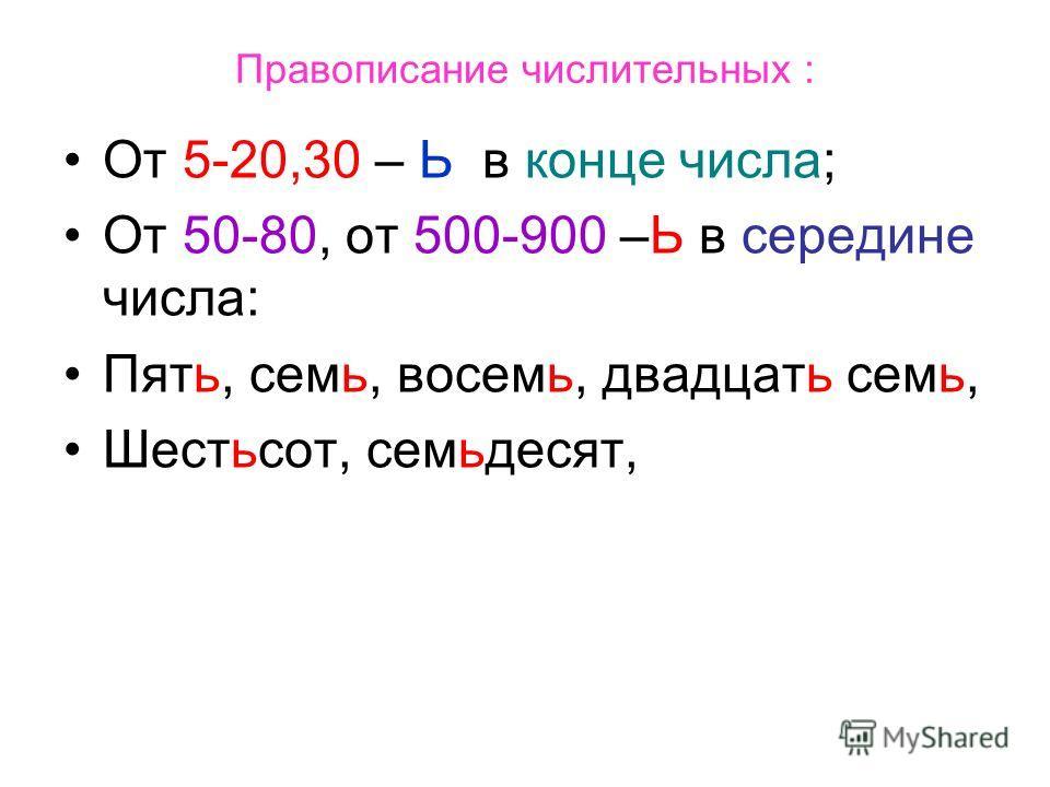 Правописание числительных : От 5-20,30 – Ь в конце числа; От 50-80, от 500-900 –Ь в середине числа: Пять, семь, восемь, двадцать семь, Шестьсот, семьдесят,