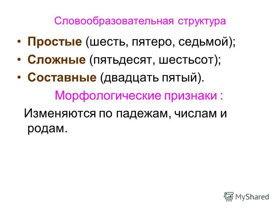 Словообразовательная структура Простые (шесть, пятеро, седьмой); Сложные (пятьдесят, шестьсот); Составные (двадцать пятый). Морфологические признаки : Изменяются по падежам, числам и родам.