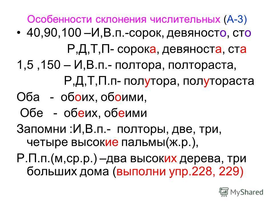 Особенности склонения числительных (А-3) 40,90,100 –И,В.п.-сорок, девяносто, сто Р,Д,Т,П- сорока, девяноста, ста 1,5,150 – И,В.п.- полтора, полтораста, Р,Д,Т,П.п- полутора, полутораста Оба - обоих, обоими, Обе - обеих, обеими Запомни :И,В.п.- полторы