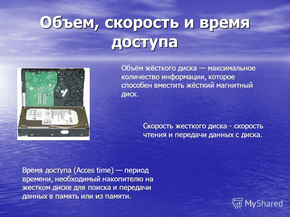 Объем, скорость и время доступа Объём жёсткого диска максимальное количество информации, которое способен вместить жёсткий магнитный диск. Скорость жесткого диска - скорость чтения и передачи данных с диска. Время доступа (Aссes time) период времени,