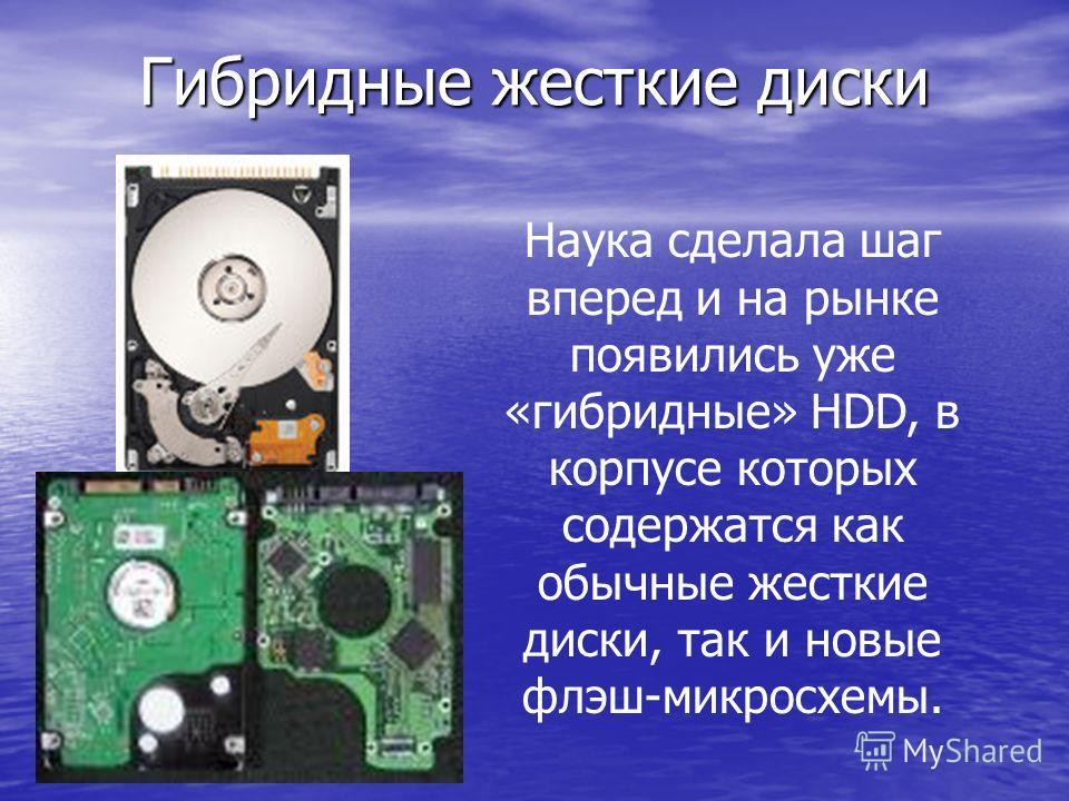 Гибридные жесткие диски Наука сделала шаг вперед и на рынке появились уже «гибридные» HDD, в корпусе которых содержатся как обычные жесткие диски, так и новые флэш-микросхемы.
