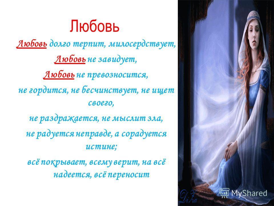 Любовь Любовь долго терпит, милосердствует, Любовь не завидует, Любовь не превозносится, не гордится, не бесчинствует, не ищет своего, не раздражается, не мыслит зла, не радуется неправде, а сорадуется истине; всё покрывает, всему верит, на всё надее