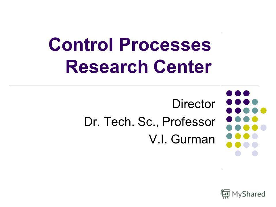Control Processes Research Center Director Dr. Tech. Sc., Professor V.I. Gurman