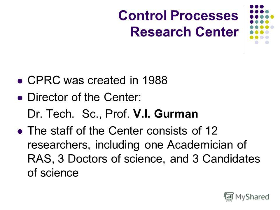 Control Processes Research Center CPRC was created in 1988 Director of the Center: Dr. Tech. Sc., Prof. V.I. Gurman The staff of the Center consists of 12 researchers, including one Academician of RAS, 3 Doctors of science, and 3 Candidates of scienc