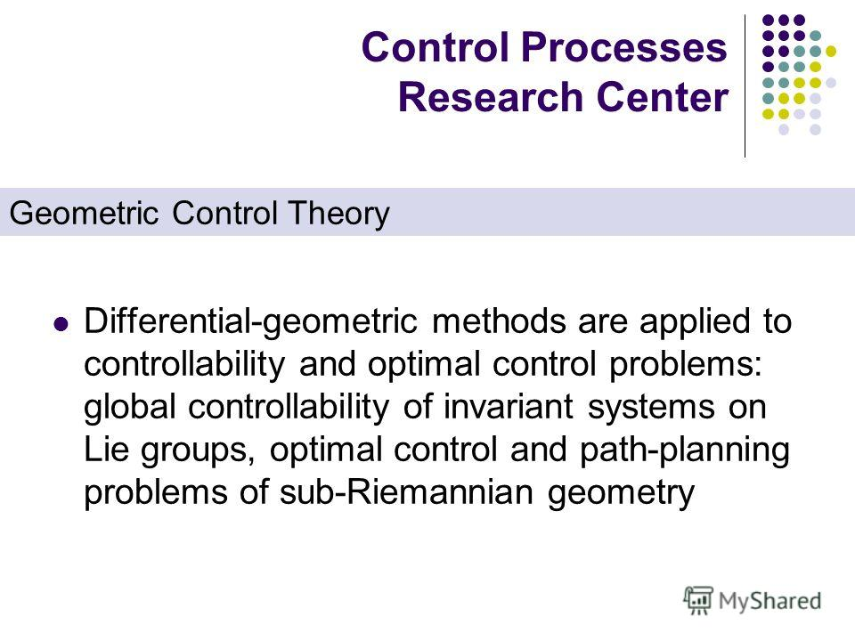 Control Processes Research Center Differential-geometric methods are applied to controllability and optimal control problems: global controllability of invariant systems on Lie groups, optimal control and path-planning problems of sub-Riemannian geom