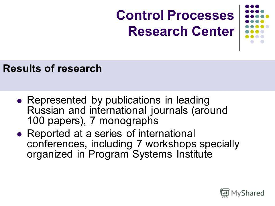 Control Processes Research Center Represented by publications in leading Russian and international journals (around 100 papers), 7 monographs Reported at a series of international conferences, including 7 workshops specially organized in Program Syst