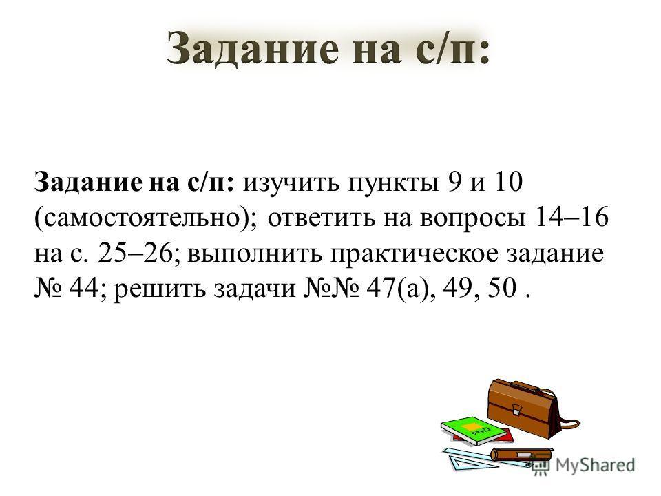 Задание на с/п: изучить пункты 9 и 10 (самостоятельно); ответить на вопросы 14–16 на с. 25–26; выполнить практическое задание 44; решить задачи 47(а), 49, 50.