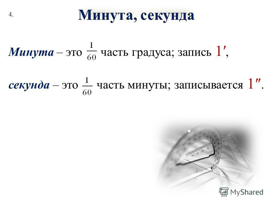 Минута – это часть градуса; запись 1, секунда – это часть минуты; записывается 1. 4.