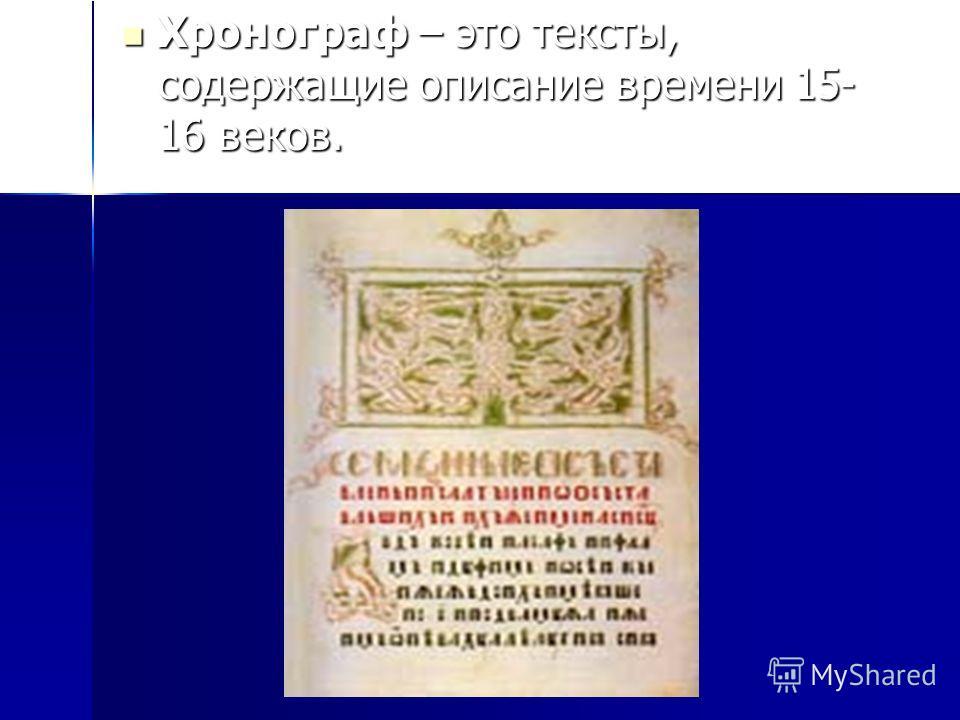 Хронограф – это тексты, содержащие описание времени 15- 16 веков. Хронограф – это тексты, содержащие описание времени 15- 16 веков.
