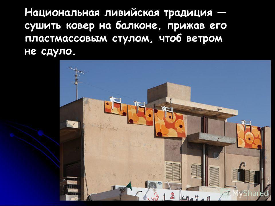 Национальная ливийская традиция сушить ковер на балконе, прижав его пластмассовым стулом, чтоб ветром не сдуло.