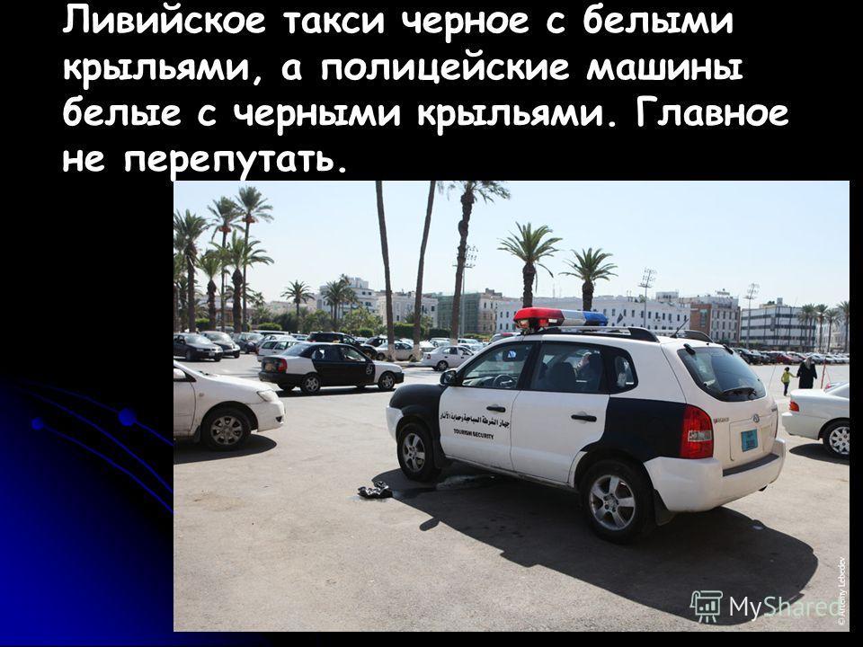 Ливийское такси черное с белыми крыльями, а полицейские машины белые с черными крыльями. Главное не перепутать.