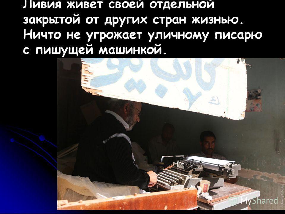 Ливия живет своей отдельной закрытой от других стран жизнью. Ничто не угрожает уличному писарю с пишущей машинкой.