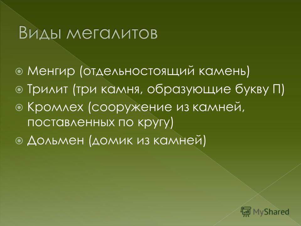 Менгир (отдельно стоящий камень) Трилит (три камня, образующие букву П) Кромлех (сооружение из камней, поставленных по кругу) Дольмен (домик из камней)