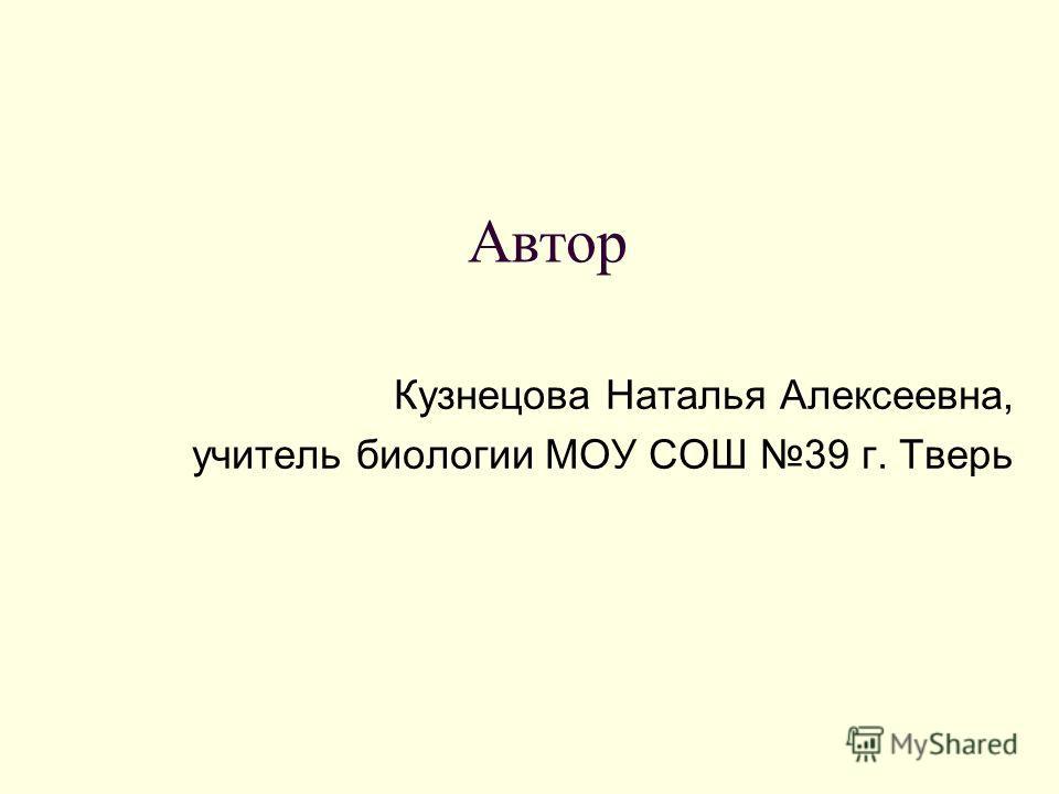 Автор Кузнецова Наталья Алексеевна, учитель биологии МОУ СОШ 39 г. Тверь