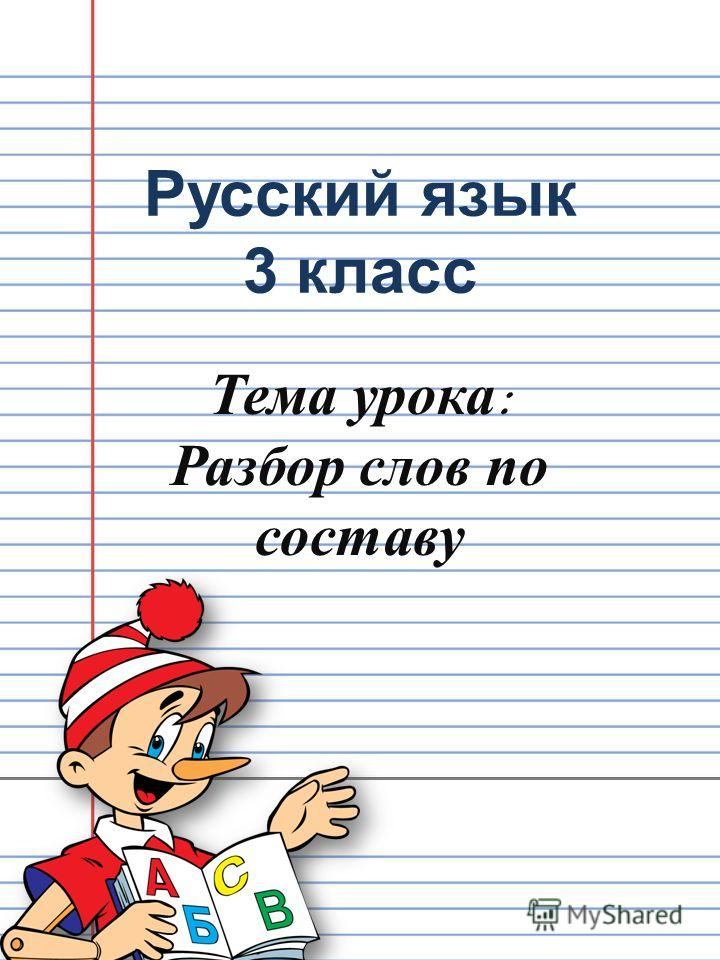 Русский язык 3 класс Тема урока : Разбор слов по составу