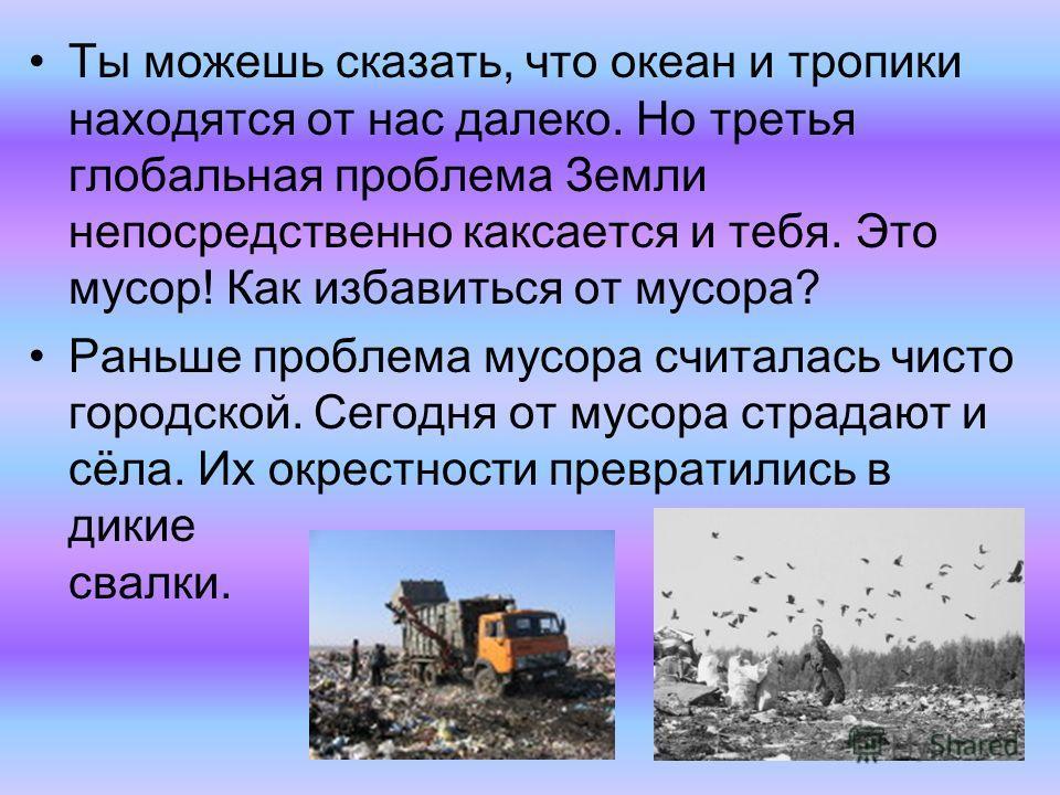 Ты можешь сказать, что океан и тропики находятся от нас далеко. Но третья глобальная проблема Земли непосредственно касается и тебя. Это мусор! Как избавиться от мусора? Раньше проблема мусора считалась чисто городской. Сегодня от мусора страдают и с