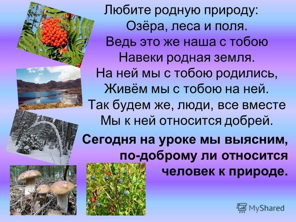 Любите родную природу: Озёра, леса и поля. Ведь это же наша с тобою Навеки родная земля. На ней мы с тобою родились, Живём мы с тобою на ней. Так будем же, люди, все вместе Мы к ней относится добрей. Сегодня на уроке мы выясним, по-доброму ли относит
