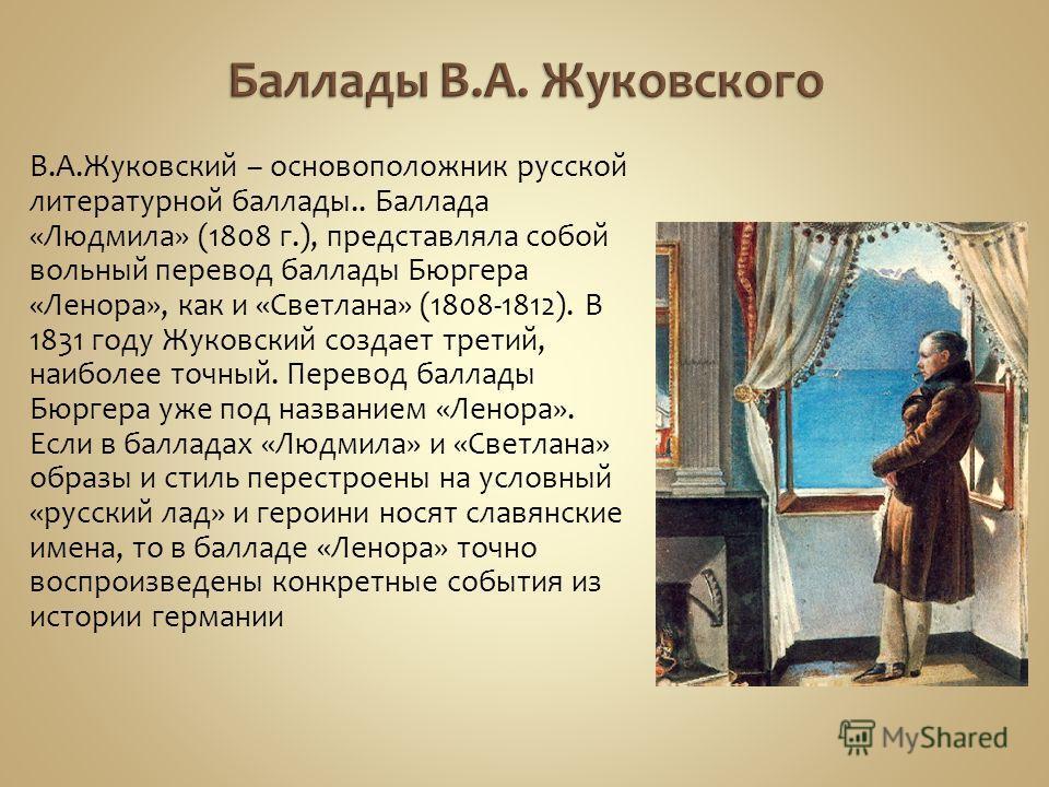 В.А.Жуковский – основоположник русской литературной баллады.. Баллада «Людмила» (1808 г.), представляла собой вольный перевод баллады Бюргера «Ленора», как и «Светлана» (1808-1812). В 1831 году Жуковский создает третий, наиболее точный. Перевод балла