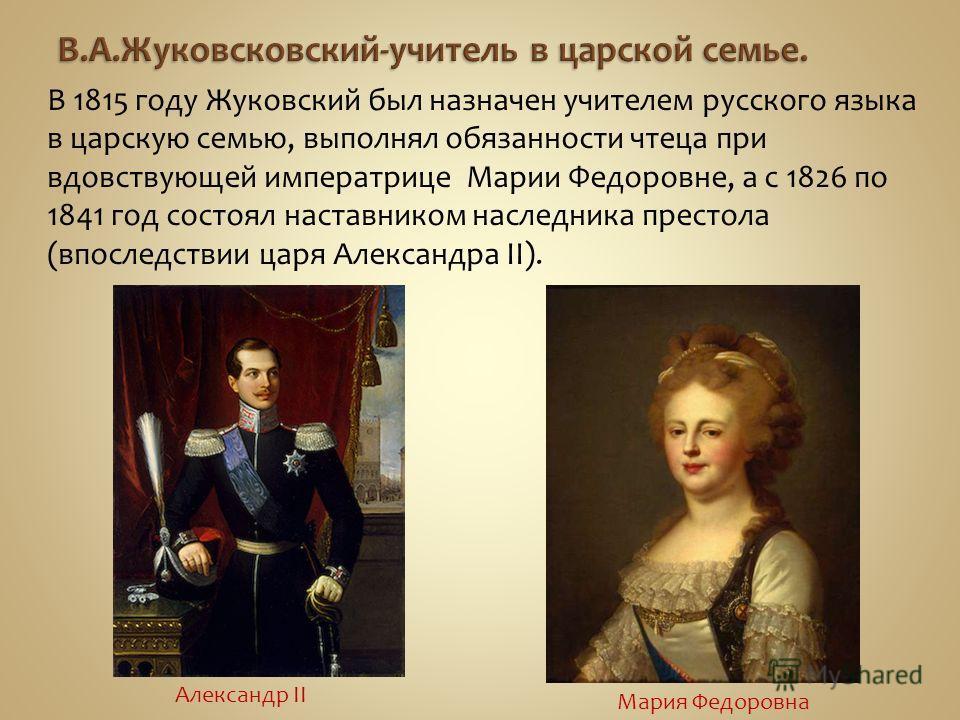 В 1815 году Жуковский был назначен учителем русского языка в царскую семью, выполнял обязанности чтеца при вдовствующей императрице Марии Федоровне, а с 1826 по 1841 год состоял наставником наследника престола (впоследствии царя Александра II). Алекс
