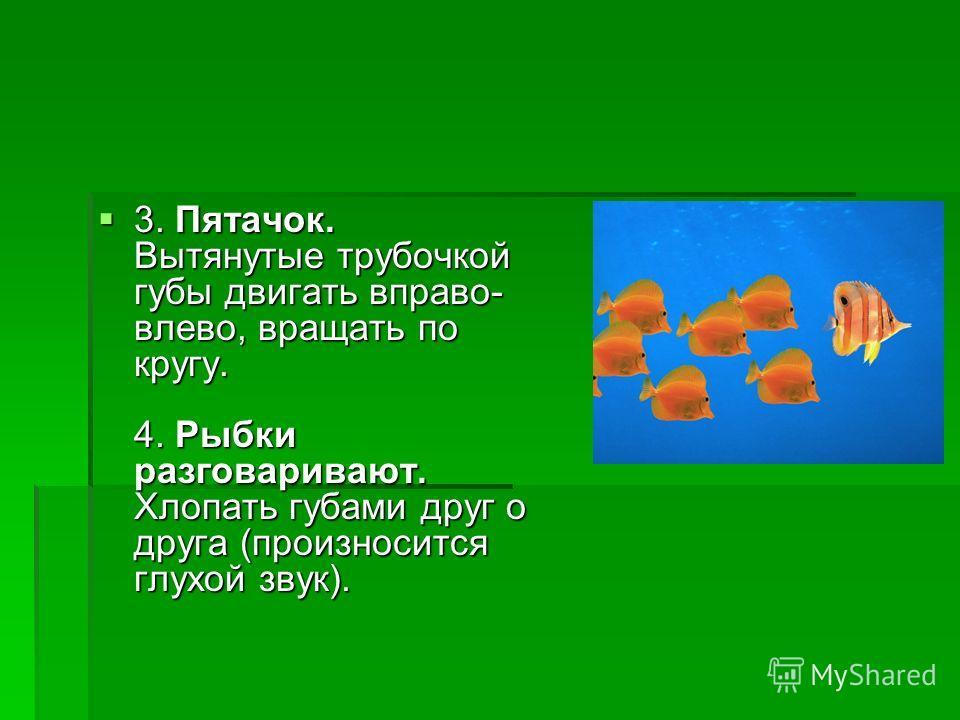 3. Пятачок. Вытянутые трубочкой губы двигать вправо- влево, вращать по кругу. 4. Рыбки разговаривают. Хлопать губами друг о друга (произносится глухой звук). 3. Пятачок. Вытянутые трубочкой губы двигать вправо- влево, вращать по кругу. 4. Рыбки разго