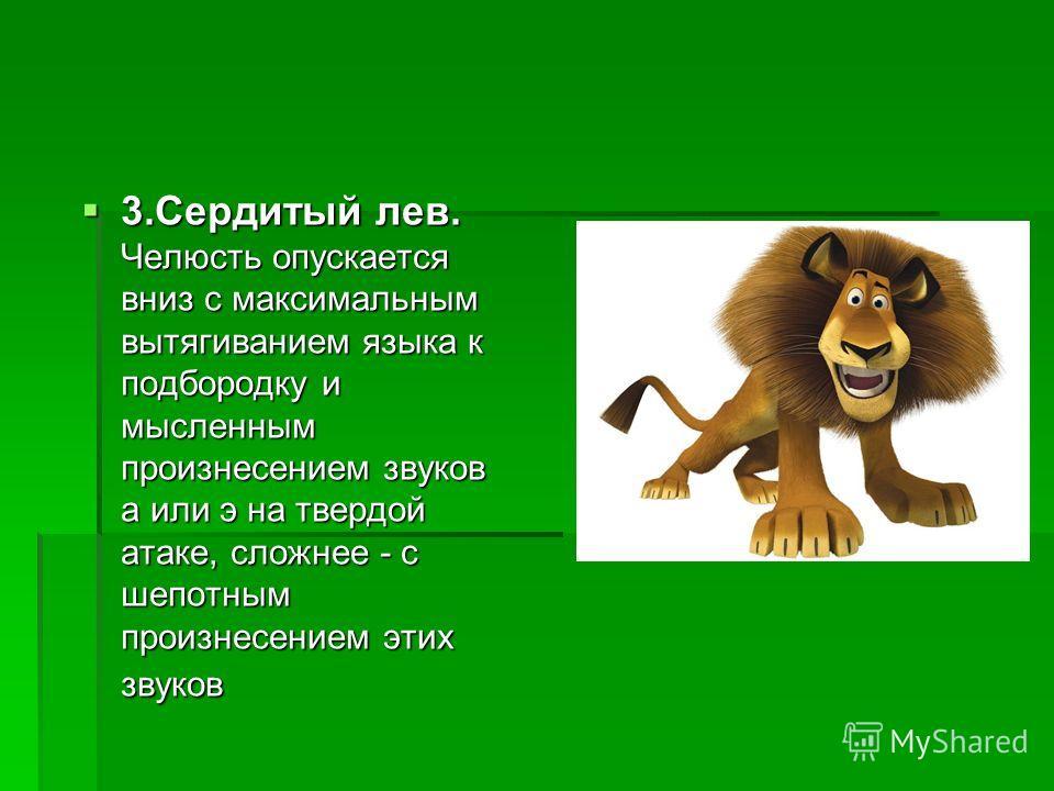 3. Сердитый лев. Челюсть опускается вниз с максимальным вытягиванием языка к подбородку и мысленным произнесением звуков а или э на твердой атаке, сложнее - с шепотным произнесением этих звуков 3. Сердитый лев. Челюсть опускается вниз с максимальным