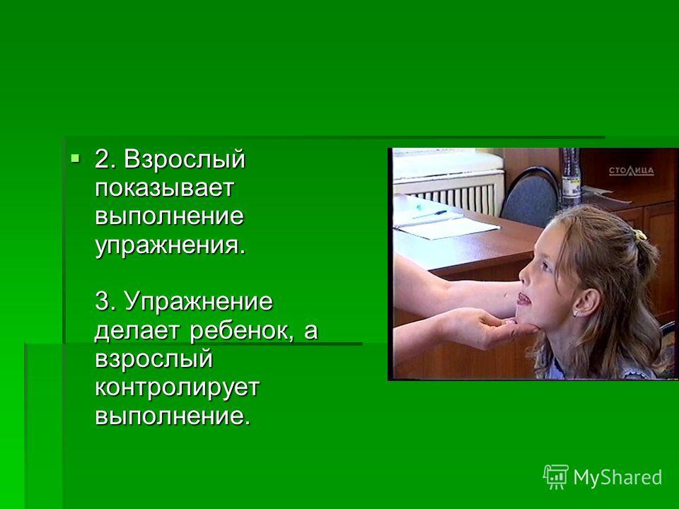 2. Взрослый показывает выполнение упражнения. 3. Упражнение делает ребенок, а взрослый контролирует выполнение. 2. Взрослый показывает выполнение упражнения. 3. Упражнение делает ребенок, а взрослый контролирует выполнение.