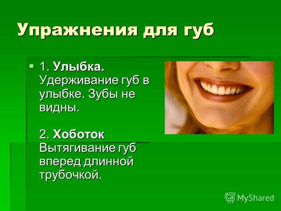 Упражнения для губ 1. Улыбка. Удерживание губ в улыбке. Зубы не видны. 2. Хоботок Вытягивание губ вперед длинной трубочкой. 1. Улыбка. Удерживание губ в улыбке. Зубы не видны. 2. Хоботок Вытягивание губ вперед длинной трубочкой.