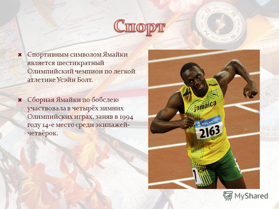 Спортивным символом Ямайки является шестикратный Олимпийский чемпион по легкой атлетике Усэйн Болт. Сборная Ямайки по бобслею участвовала в четырёх зимних Олимпийских играх, заняв в 1994 году 14-е место среди экипажей- четвёрок.