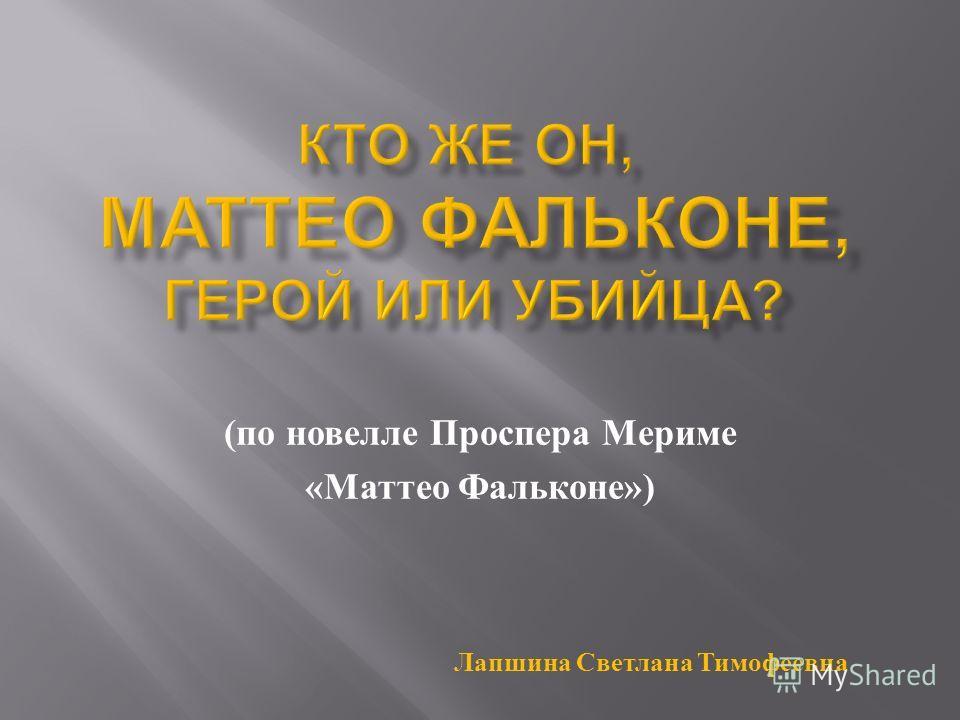 ( по новелле Проспера Мериме « Маттео Фальконе ») Лапшина Светлана Тимофеевна