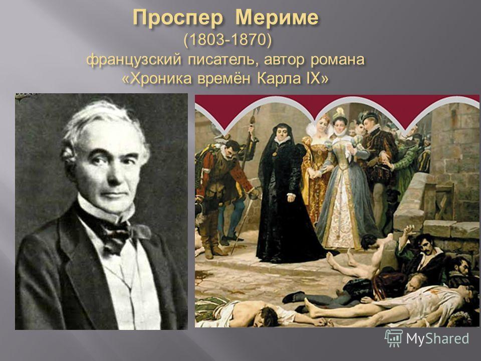 Проспер Мериме (1803-1870) французский писатель, автор романа « Хроника времён Карла IX»