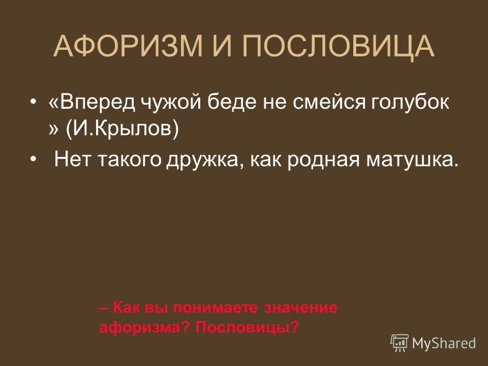 АФОРИЗМ И ПОСЛОВИЦА «Вперед чужой беде не смейся голубок » (И.Крылов) Нет такого дружка, как родная матушка. – Как вы понимаете значение афоризма? Пословицы?