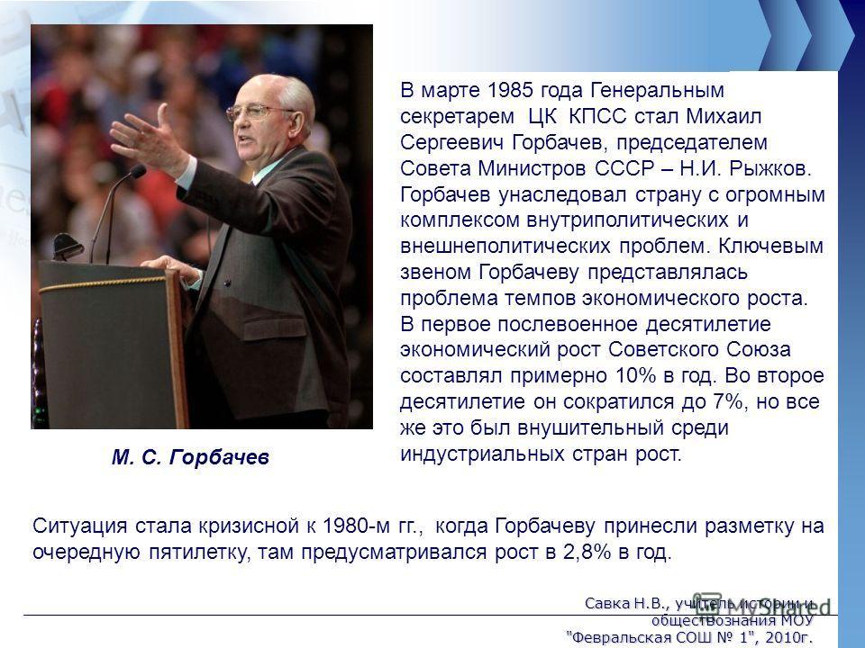 В марте 1985 года Генеральным секретарем ЦК КПСС стал Михаил Сергеевич Горбачев, председателем Совета Министров СССР – Н.И. Рыжков. Горбачев унаследовал страну с огромным комплексом внутриполитических и внешнеполитических проблем. Ключевым звеном Гор