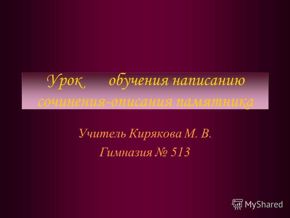 Урок обучения написанию сочинения-описания памятника Учитель Кирякова М. В. Гимназия 513