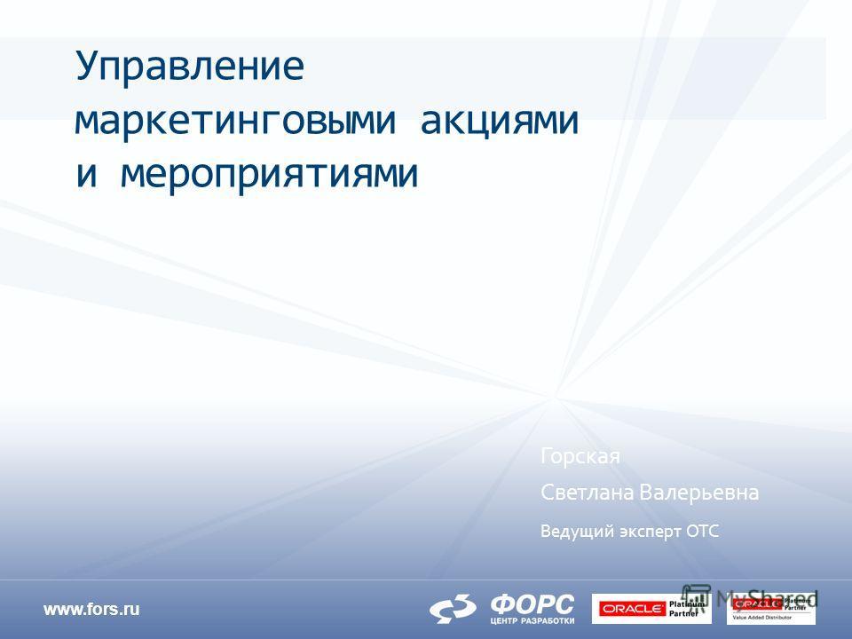 www.fors.ru Горская Светлана Валерьевна Ведущий эксперт ОТС Управление маркетинговыми акциями и мероприятиями
