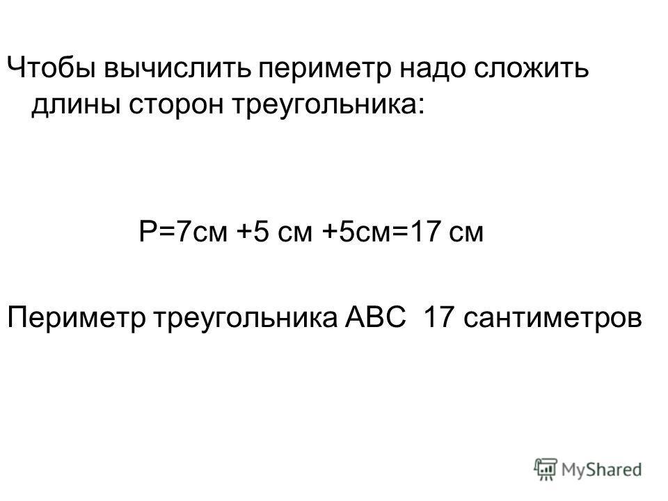 Чтобы вычислить периметр надо сложить длины сторон треугольника: Р=7 см +5 см +5 см=17 см Периметр треугольника АВС 17 сантиметров