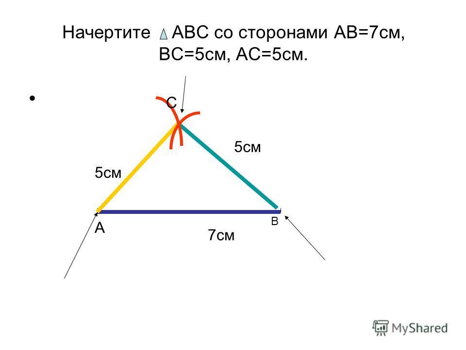 Начертите АВС со сторонами АВ=7 см, ВС=5 см, АС=5 см. 7 см А В 5 см С
