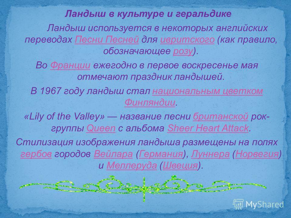 Ландыш в культуре и геральдике Ландыш используется в некоторых английских переводах Песни Песней для ивритского (как правило, обозначающее розу).Песни Песнейивритскогорозу Во Франции ежегодно в первое воскресенье мая отмечают праздник ландышей.Франци