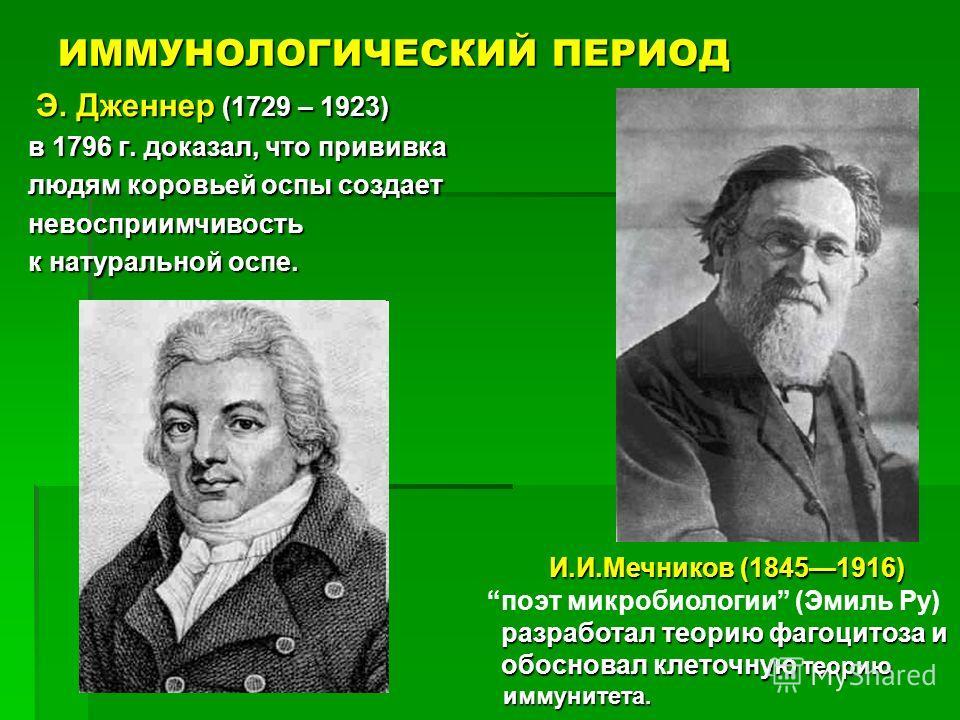 ИММУНОЛОГИЧЕСКИЙ ПЕРИОД Э. Дженнер (1729 – 1923) Э. Дженнер (1729 – 1923) в 1796 г. доказал, что прививка людям коровьей оспы создает невосприимчивость к натуральной оспе. И.И.Мечников (18451916) И.И.Мечников (18451916) поэт микробиологии (Эмиль Ру)