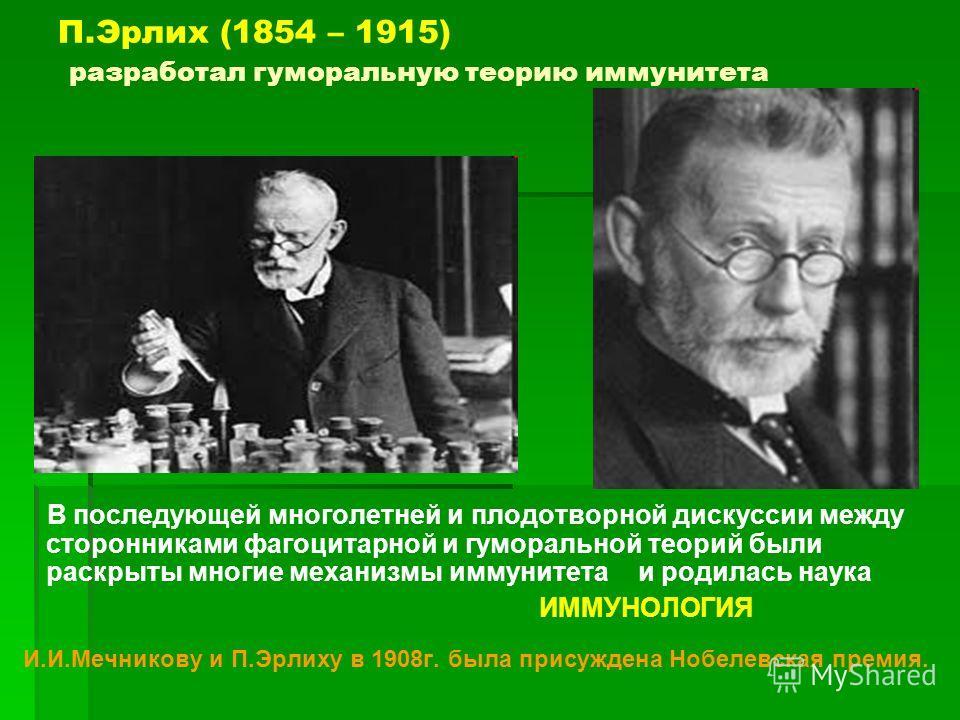 П.Эрлих (1854 – 1915) разработал гуморальную теорию иммунитета В последующей многолетней и плодотворной дискуссии между сторонниками фагоцитарной и гуморальной теорий были раскрыты многие механизмы иммунитета и родилась наука ИММУНОЛОГИЯ И.И.Мечников