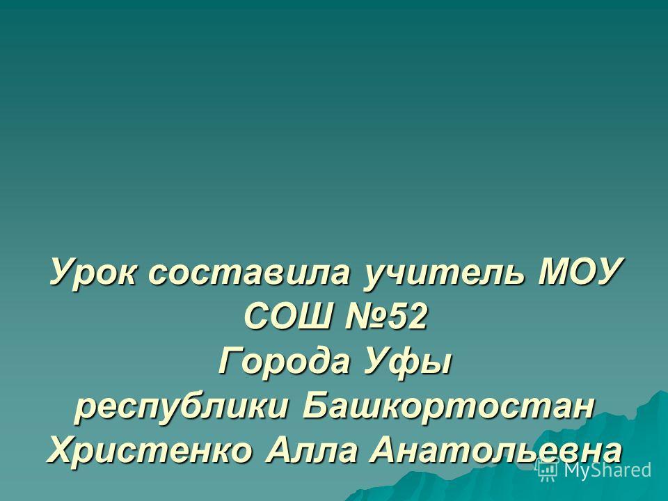 Урок составила учитель МОУ СОШ 52 Города Уфы республики Башкортостан Христенко Алла Анатольевна