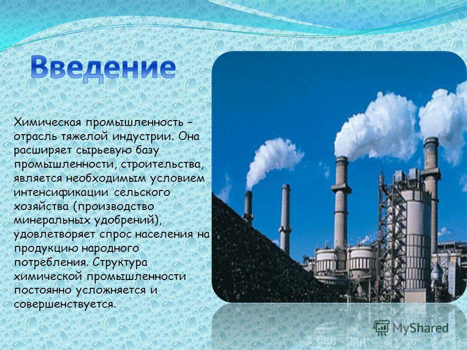 Химическая промышленность – отрасль тяжелой индустрии. Она расширяет сырьевую базу промышленности, строительства, является необходимым условием интенсификации сельского хозяйства (производство минеральных удобрений), удовлетворяет спрос населения на