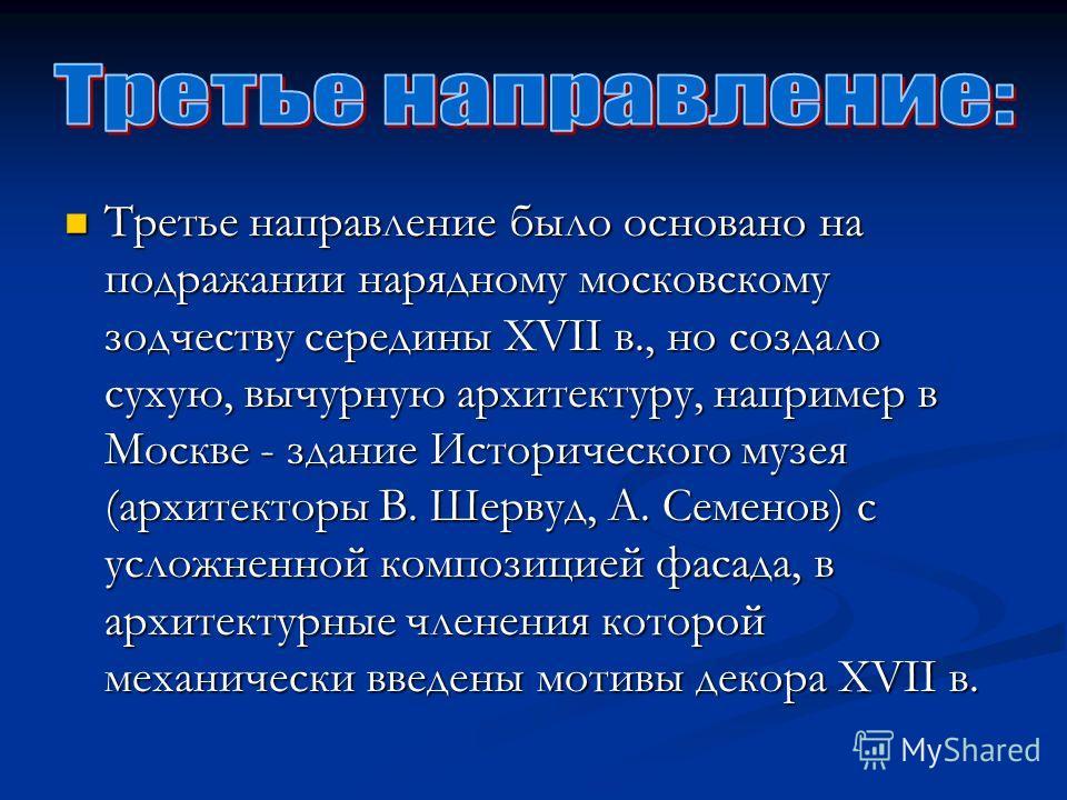 Третье направление было основано на подражании нарядному московскому зодчеству середины XVII в., но создало сухую, вычурную архитектуру, например в Москве - здание Исторического музея (архитекторы В. Шервуд, А. Семенов) с усложненной композицией фаса