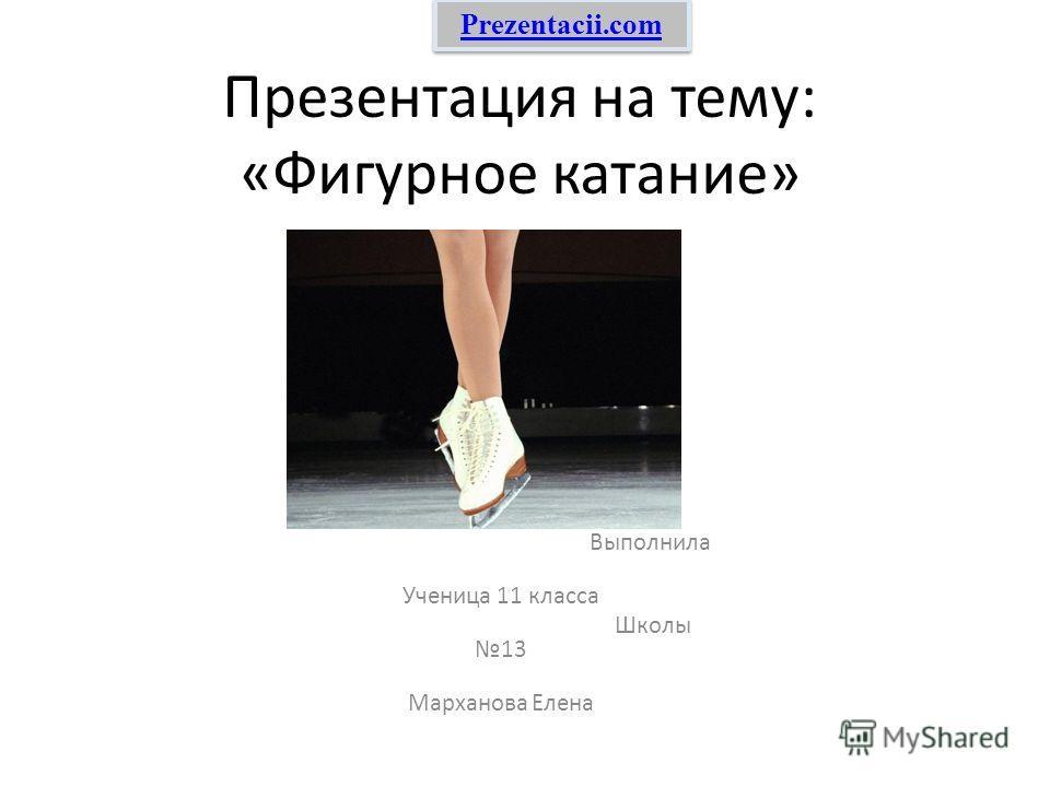 Презентация на тему: «Фигурное катание» Выполнила Ученица 11 класса Школы 13 Марханова Елена Prezentacii.com
