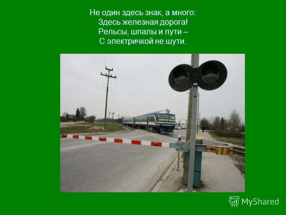 Не один здесь знак, а много: Здесь железная дорога! Рельсы, шпалы и пути – С электричкой не шути.