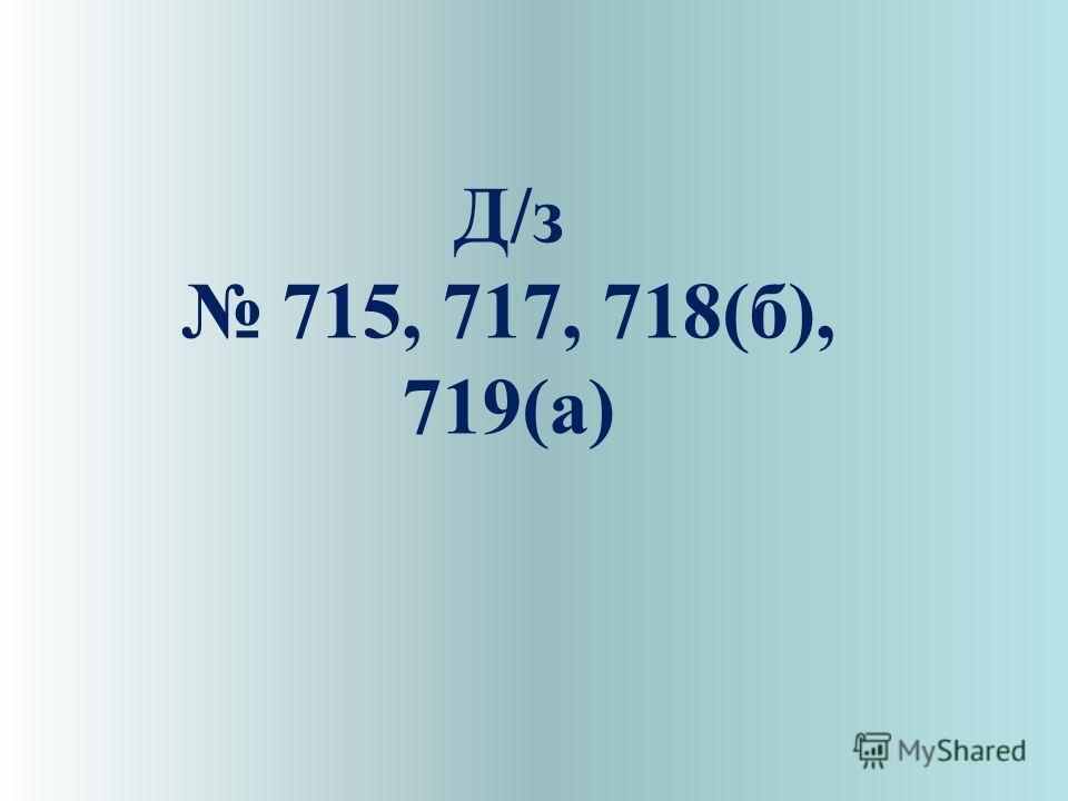 Д/з 715, 717, 718(б), 719(а)