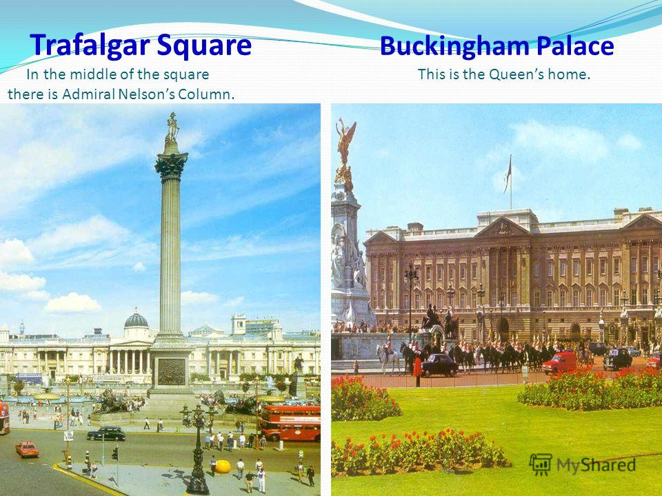 Trafalgar Square Buckingham Palace In the middle of the square This is the Queens home. there is Admiral Nelsons Column.