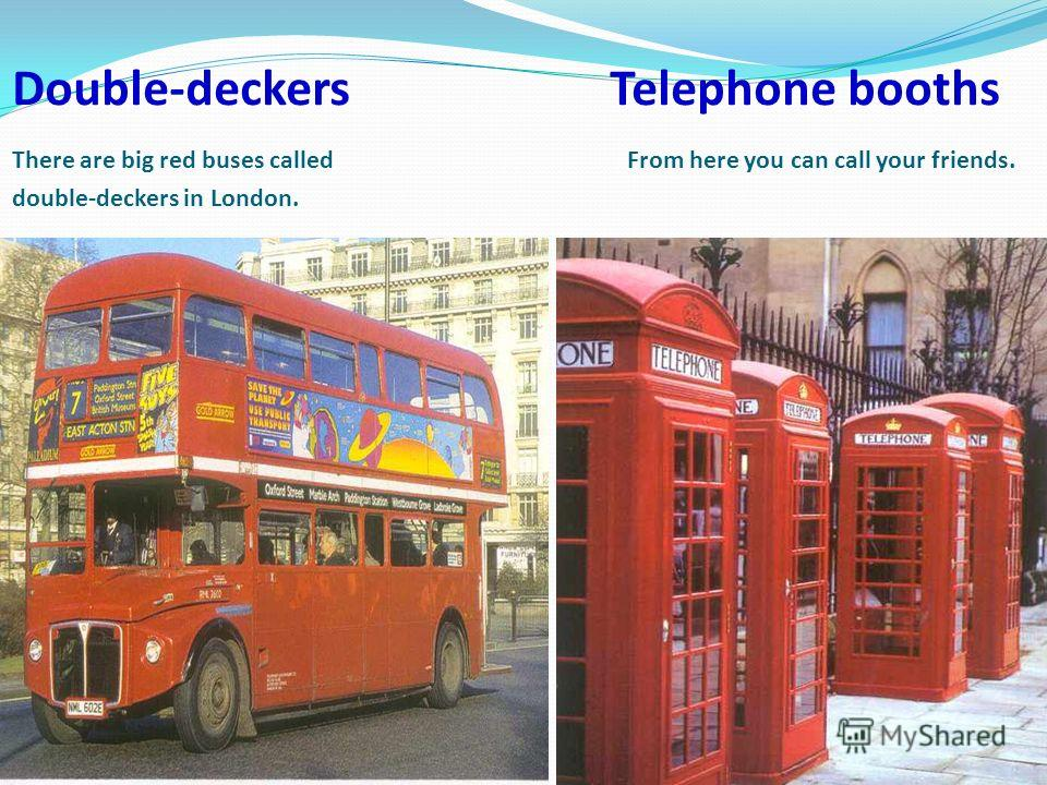 Double-deckers Telephone booths There are big red buses called From here you can call your friends. double-deckers in London.